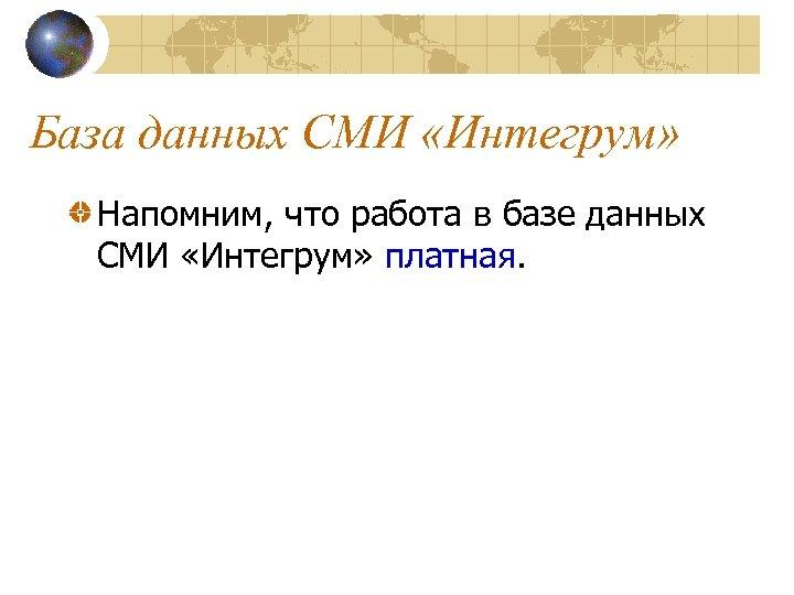 База данных СМИ «Интегрум» Напомним, что работа в базе данных СМИ «Интегрум» платная.