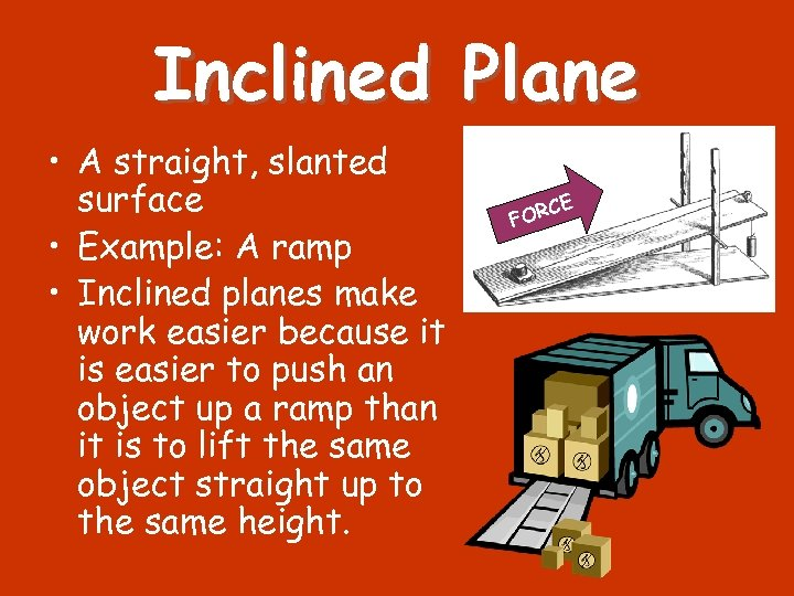 Inclined Plane • A straight, slanted surface • Example: A ramp • Inclined planes