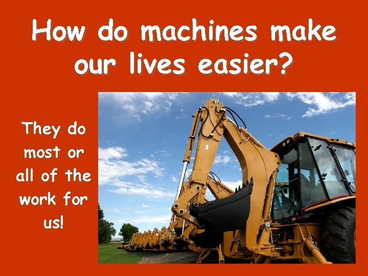 How do machines make our lives easier? They do most or all of the