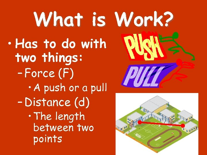 What is Work? • Has to do with two things: – Force (F) •