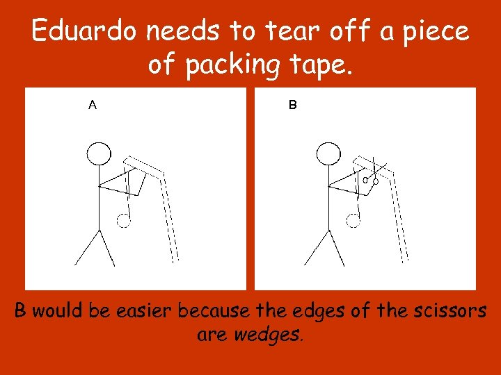Eduardo needs to tear off a piece of packing tape. A B B would