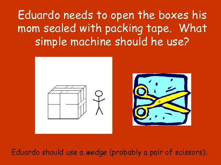 Eduardo needs to open the boxes his mom sealed with packing tape. What simple