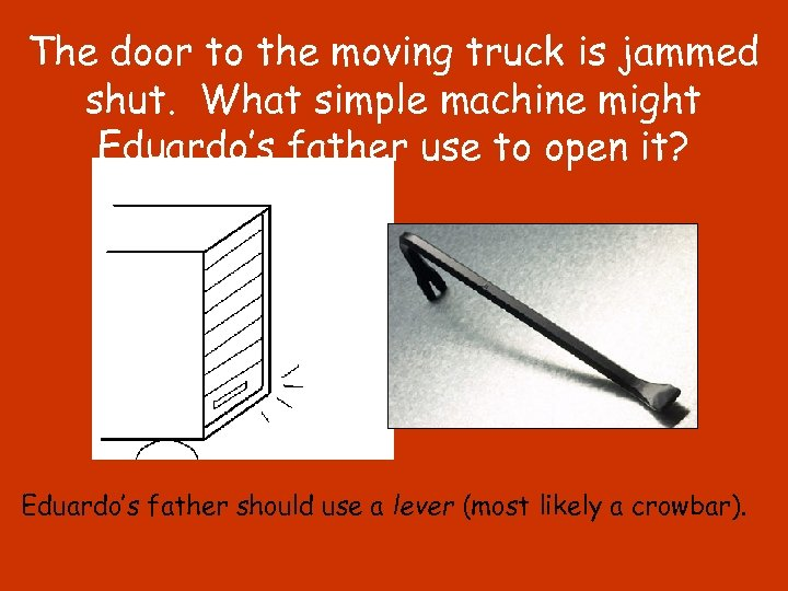 The door to the moving truck is jammed shut. What simple machine might Eduardo's