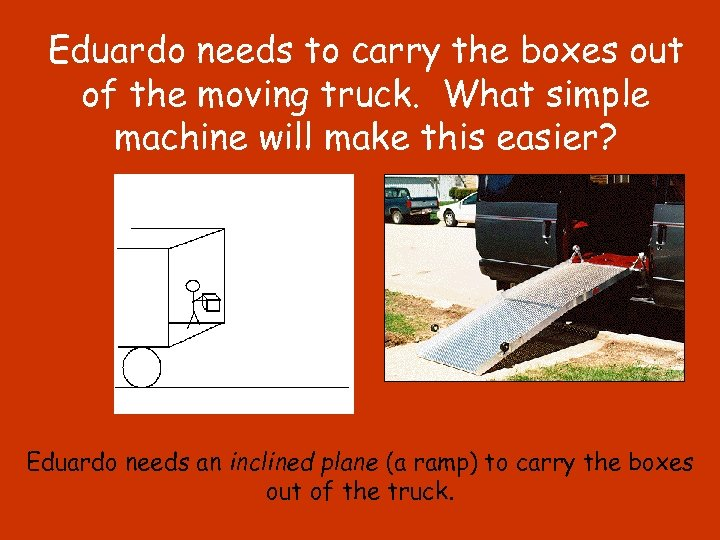 Eduardo needs to carry the boxes out of the moving truck. What simple machine
