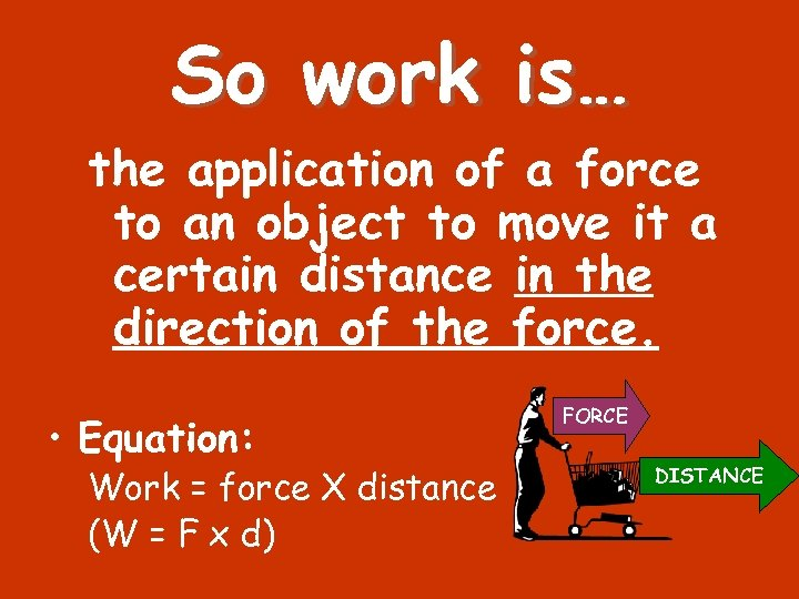 So work is… the application of a force to an object to move it