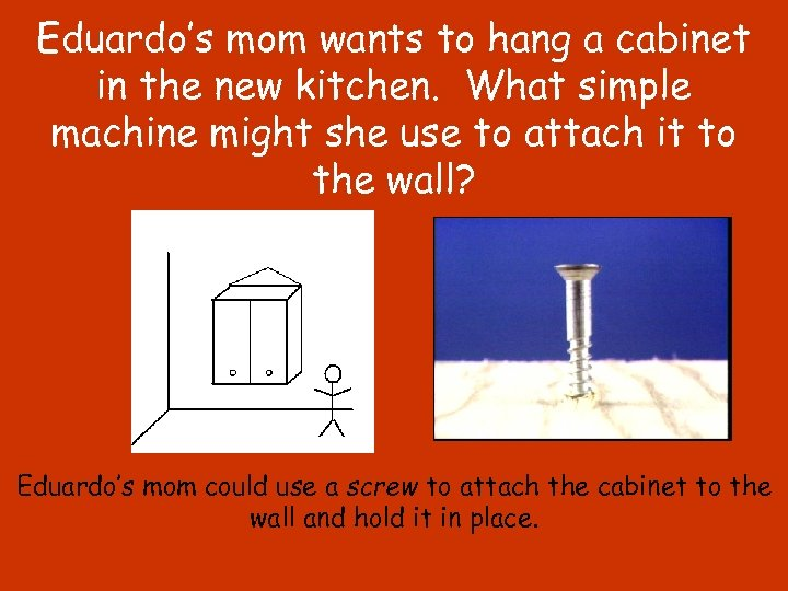 Eduardo's mom wants to hang a cabinet in the new kitchen. What simple machine