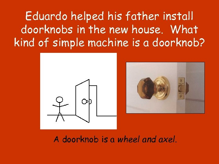 Eduardo helped his father install doorknobs in the new house. What kind of simple