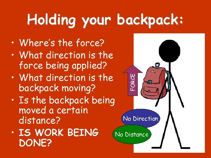 Holding your backpack: FORCE • Where's the force? • What direction is the force