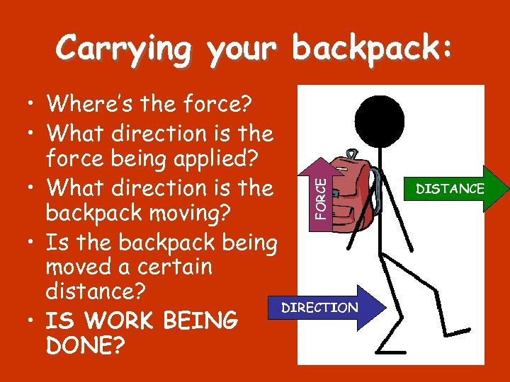Carrying your backpack: FORCE • Where's the force? • What direction is the force