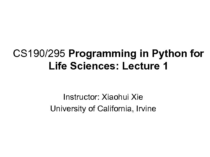 CS 190/295 Programming in Python for Life Sciences: Lecture 1 Instructor: Xiaohui Xie University