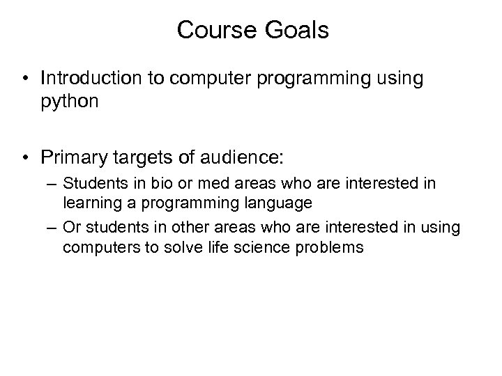 Course Goals • Introduction to computer programming using python • Primary targets of audience: