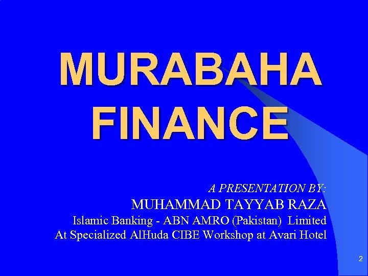 MURABAHA FINANCE A PRESENTATION BY: MUHAMMAD TAYYAB RAZA Islamic Banking - ABN AMRO (Pakistan)