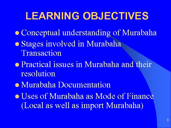 LEARNING OBJECTIVES l Conceptual understanding of Murabaha l Stages involved in Murabaha Transaction l