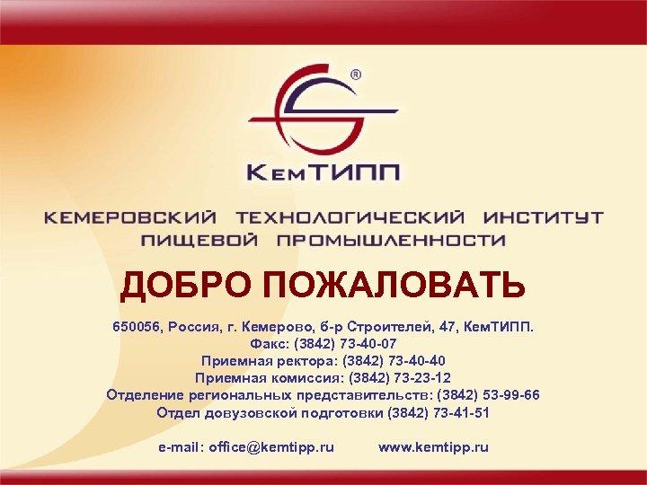ДОБРО ПОЖАЛОВАТЬ 650056, Россия, г. Кемерово, б-р Строителей, 47, Кем. ТИПП. Факс: (3842) 73