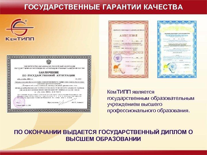ГОСУДАРСТВЕННЫЕ ГАРАНТИИ КАЧЕСТВА Кем. ТИПП является государственным образовательным учреждением высшего профессионального образования. ПО ОКОНЧАНИИ
