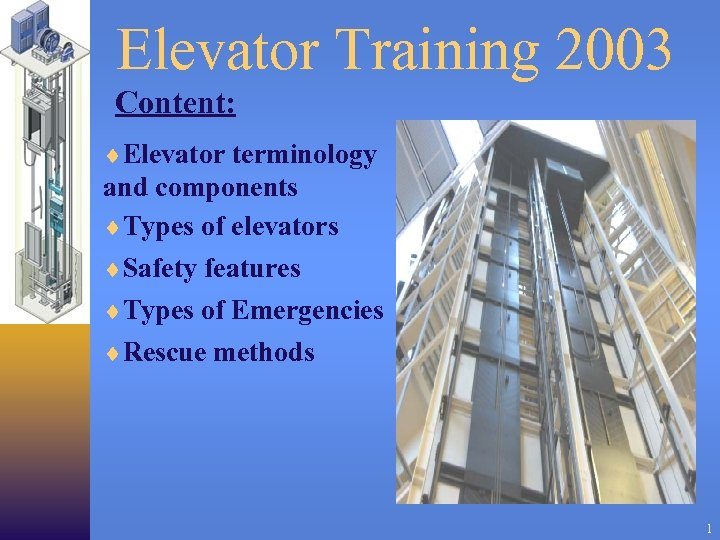 Elevator Training 2003 Content: ¨Elevator terminology and components ¨Types of elevators ¨Safety features ¨Types