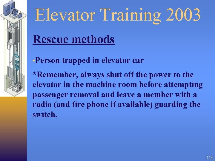 Elevator Training 2003 Rescue methods • Person trapped in elevator car *Remember, always shut