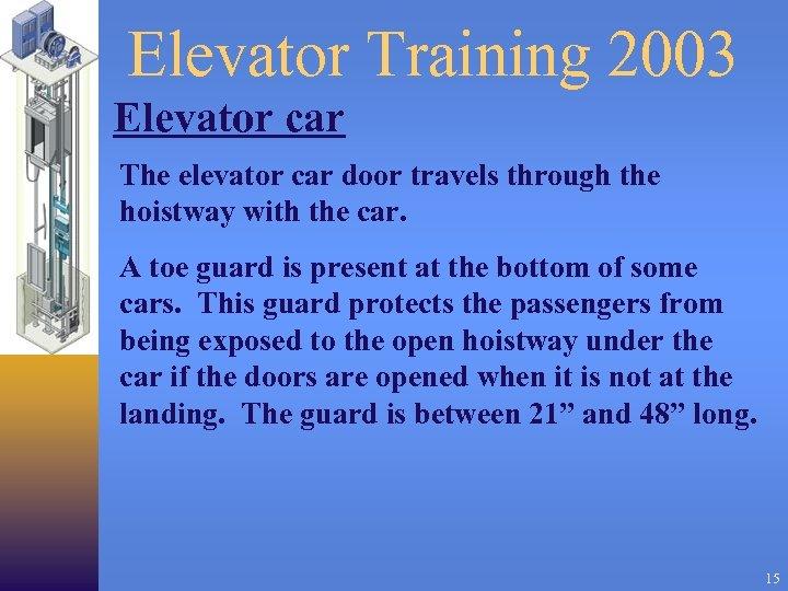 Elevator Training 2003 Elevator car The elevator car door travels through the hoistway with