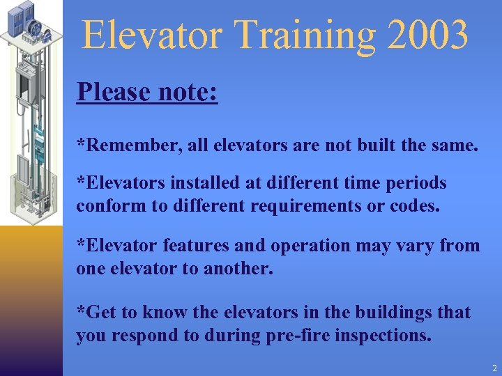Elevator Training 2003 Please note: *Remember, all elevators are not built the same. *Elevators