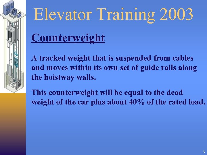 Elevator Training 2003 Counterweight A tracked weight that is suspended from cables and moves
