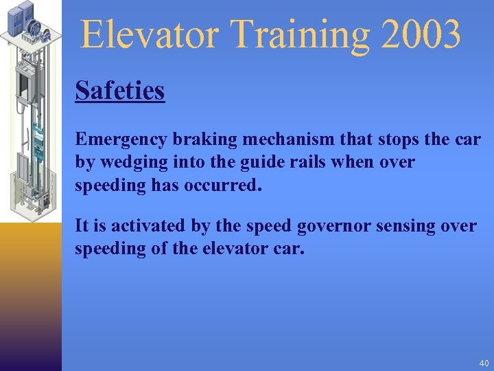 Elevator Training 2003 Safeties Emergency braking mechanism that stops the car by wedging into