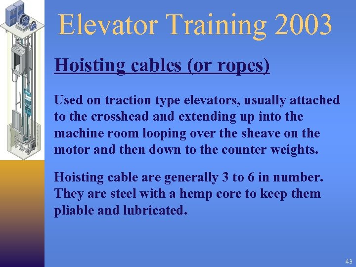 Elevator Training 2003 Hoisting cables (or ropes) Used on traction type elevators, usually attached