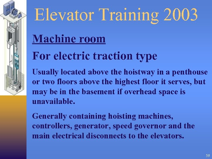 Elevator Training 2003 Machine room For electric traction type Usually located above the hoistway