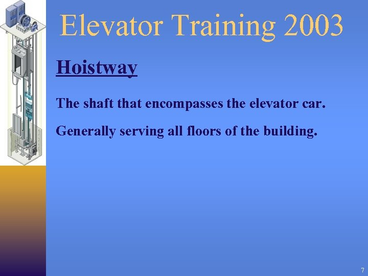 Elevator Training 2003 Hoistway The shaft that encompasses the elevator car. Generally serving all