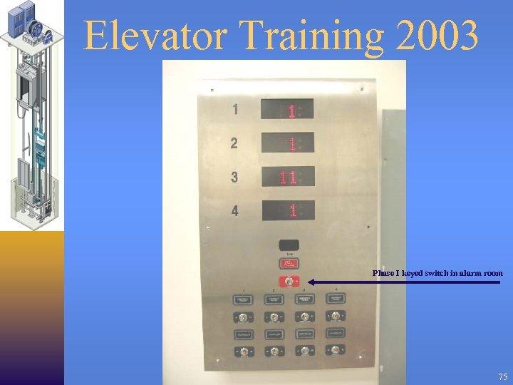 Elevator Training 2003 Phase I keyed switch in alarm room 75