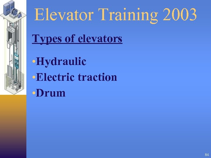 Elevator Training 2003 Types of elevators • Hydraulic • Electric traction • Drum 84