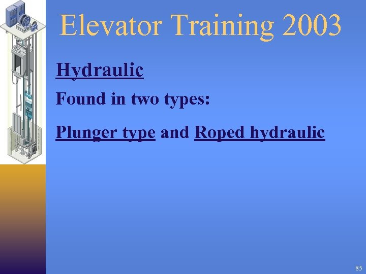 Elevator Training 2003 Hydraulic Found in two types: Plunger type and Roped hydraulic 85