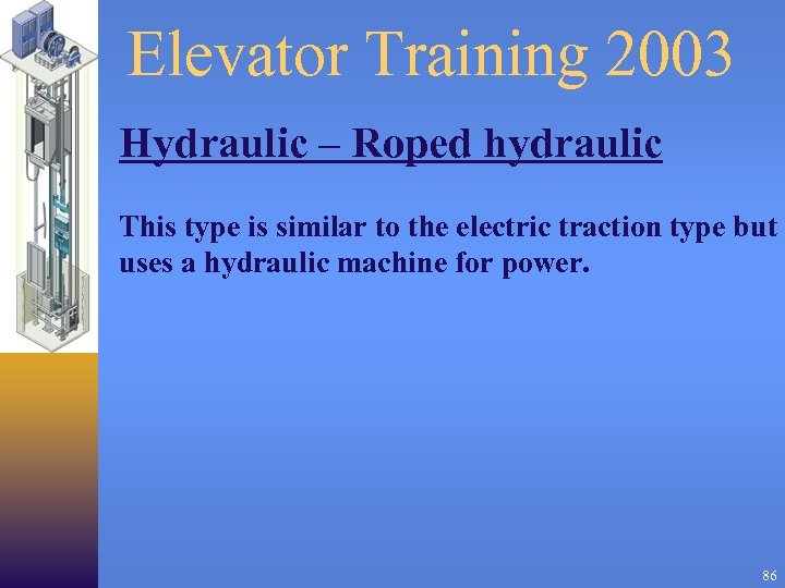 Elevator Training 2003 Hydraulic – Roped hydraulic This type is similar to the electric