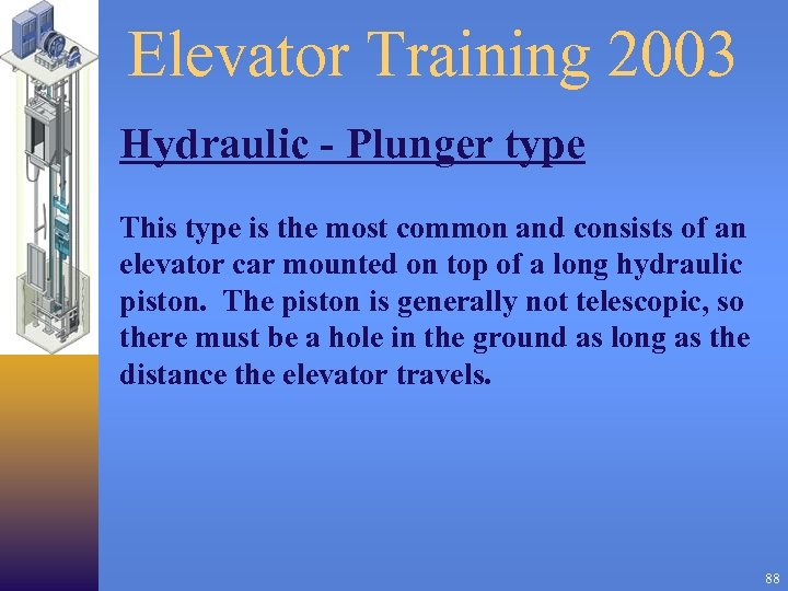 Elevator Training 2003 Hydraulic - Plunger type This type is the most common and