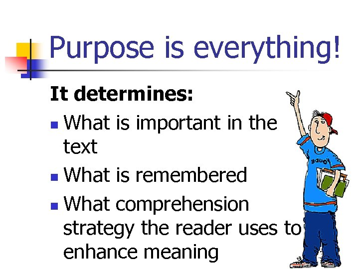 Purpose is everything! It determines: n What is important in the text n What