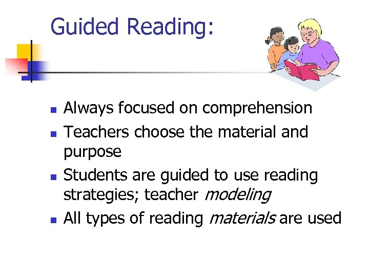 Guided Reading: n n Always focused on comprehension Teachers choose the material and purpose