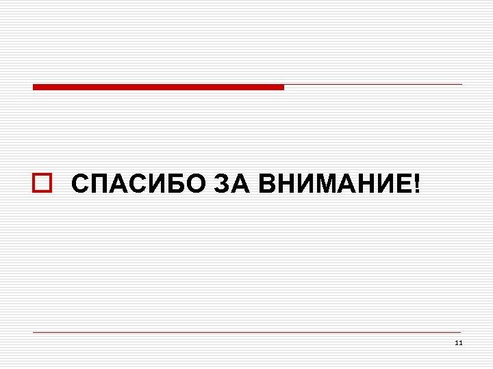 o СПАСИБО ЗА ВНИМАНИЕ! 11