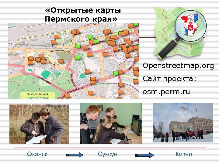 «Открытые карты Пермского края» Openstreetmap. org Сайт проекта: osm. perm. ru Оханск Суксун