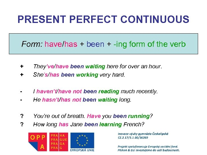 PRESENT PERFECT CONTINUOUS Form: have/has + been + -ing form of the verb +