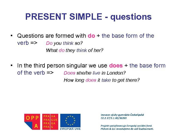 PRESENT SIMPLE - questions • Questions are formed with do + the base form