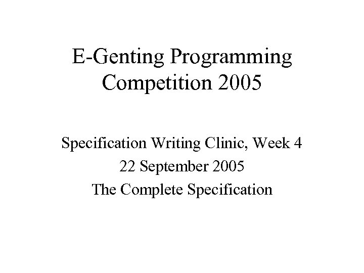 E-Genting Programming Competition 2005 Specification Writing Clinic, Week 4 22 September 2005 The Complete