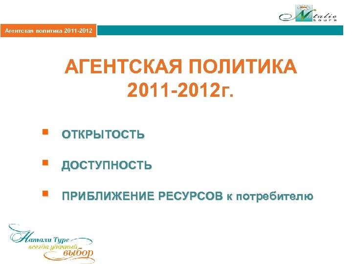 Агентская политика 2011 -2012 АГЕНТСКАЯ ПОЛИТИКА 2011 -2012 г. § ОТКРЫТОСТЬ § ДОСТУПНОСТЬ §