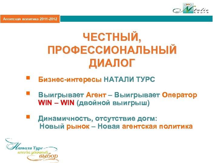 Агентская политика 2011 -2012 ЧЕСТНЫЙ, ПРОФЕССИОНАЛЬНЫЙ ДИАЛОГ § § § Бизнес-интересы НАТАЛИ ТУРС Выигрывает