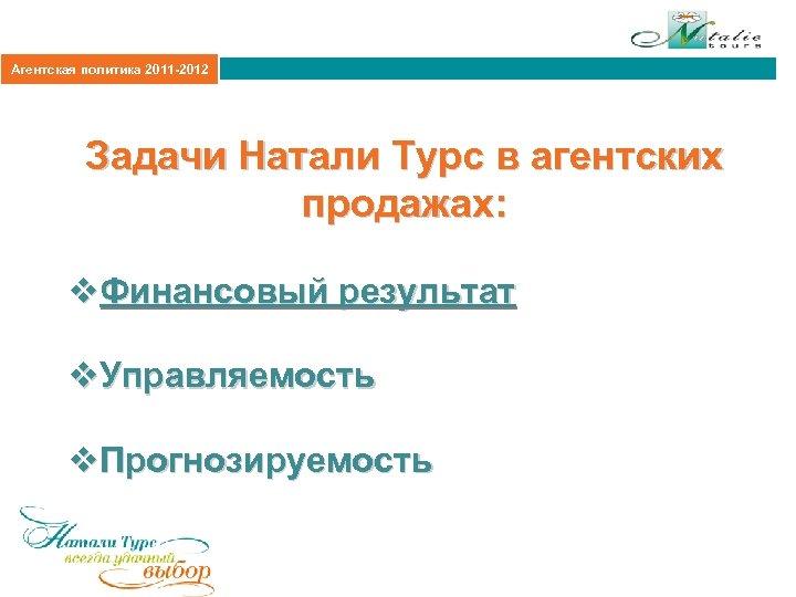 Агентская политика 2011 -2012 Задачи Натали Турс в агентских продажах: v. Финансовый результат v.