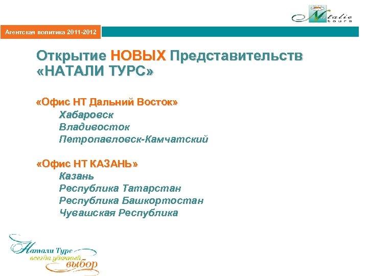 Агентская политика 2011 -2012 Открытие НОВЫХ Представительств «НАТАЛИ ТУРС» «Офис НТ Дальний Восток» Хабаровск