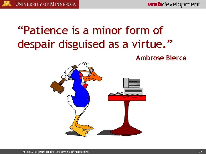 """Patience is a minor form of despair disguised as a virtue. "" Ambrose Bierce"