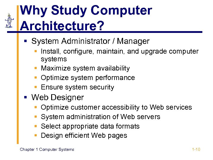 Why Study Computer Architecture? § System Administrator / Manager § Install, configure, maintain, and