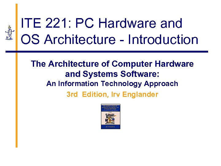 ITE 221: PC Hardware and OS Architecture - Introduction The Architecture of Computer Hardware
