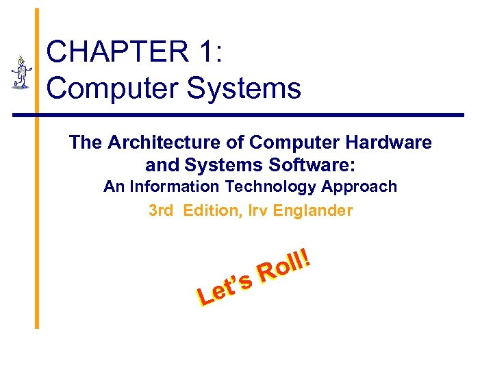 CHAPTER 1: Computer Systems The Architecture of Computer Hardware and Systems Software: An Information