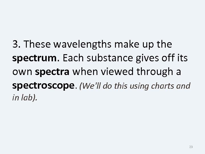 3. These wavelengths make up the spectrum. Each substance gives off its own spectra