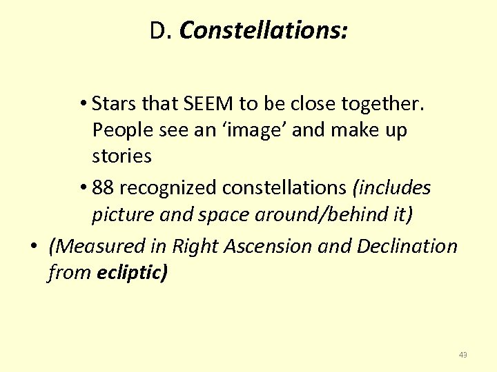 D. Constellations: • Stars that SEEM to be close together. People see an 'image'